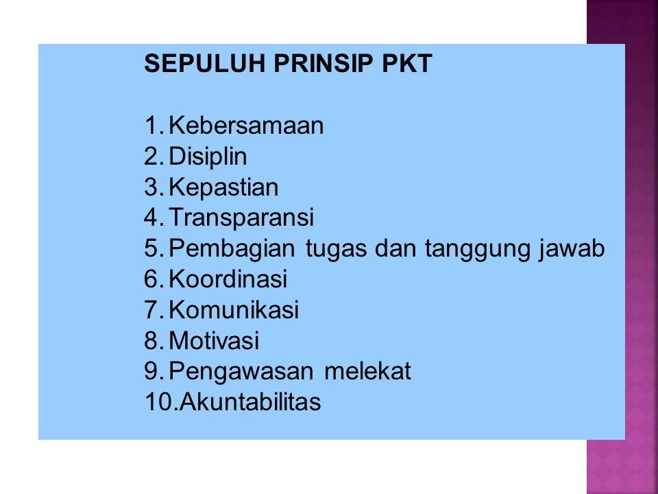 SEPULUH PRINSIP PKT 1.Kebersamaan 2.Disiplin 3.Kepastian 4.Transparansi 5.Pembagian tugas dan tanggung jawab 6.Koordinasi 7.Komunikasi 8.Motivasi 9.Pe