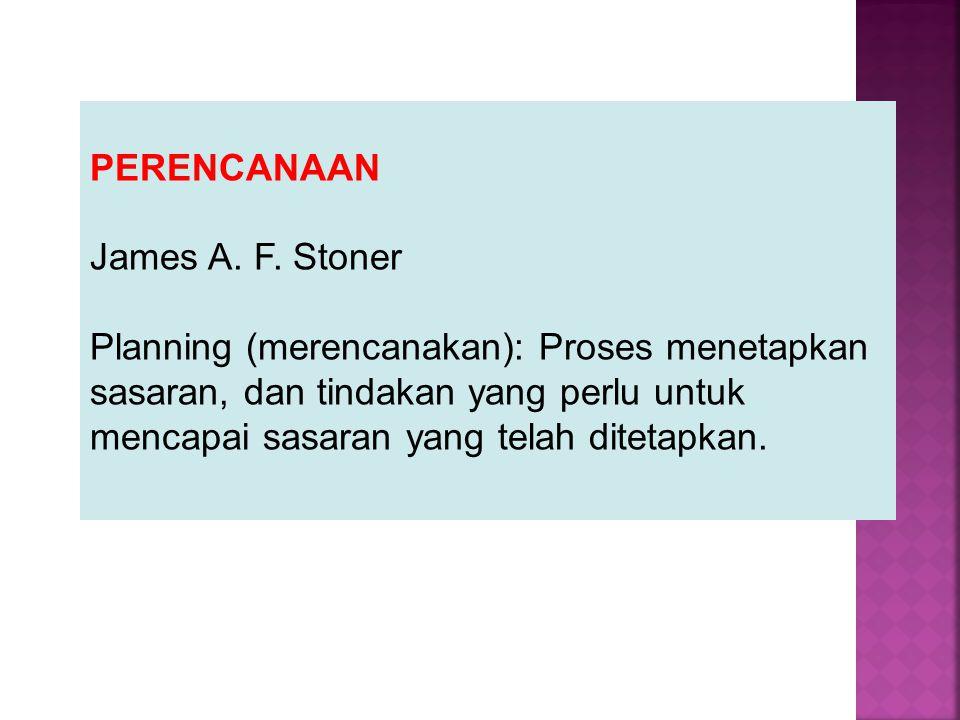 PERENCANAAN James A. F. Stoner Planning (merencanakan): Proses menetapkan sasaran, dan tindakan yang perlu untuk mencapai sasaran yang telah ditetapka