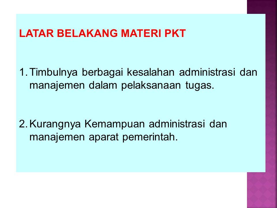 LATAR BELAKANG MATERI PKT 1.Timbulnya berbagai kesalahan administrasi dan manajemen dalam pelaksanaan tugas. 2.Kurangnya Kemampuan administrasi dan ma