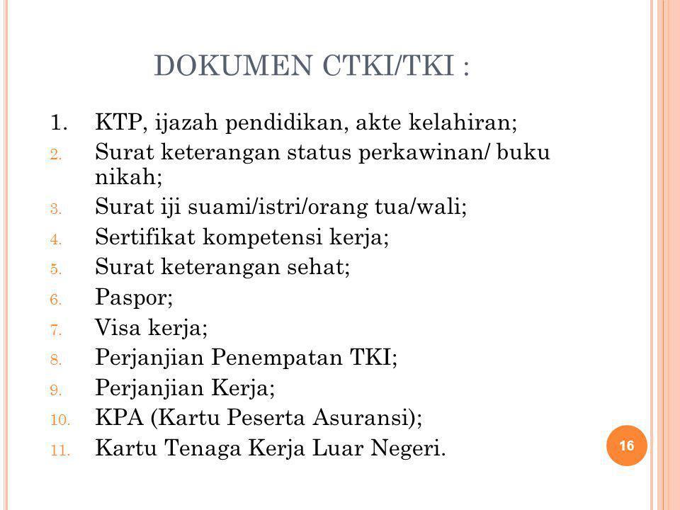 DOKUMEN CTKI/TKI : 1.KTP, ijazah pendidikan, akte kelahiran; 2. Surat keterangan status perkawinan/ buku nikah; 3. Surat iji suami/istri/orang tua/wal