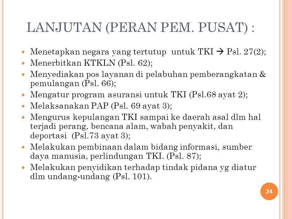 LANJUTAN (PERAN PEM. PUSAT) : Menetapkan negara yang tertutup untuk TKI  Psl. 27(2); Menerbitkan KTKLN (Psl. 62); Menyediakan pos layanan di pelabuha