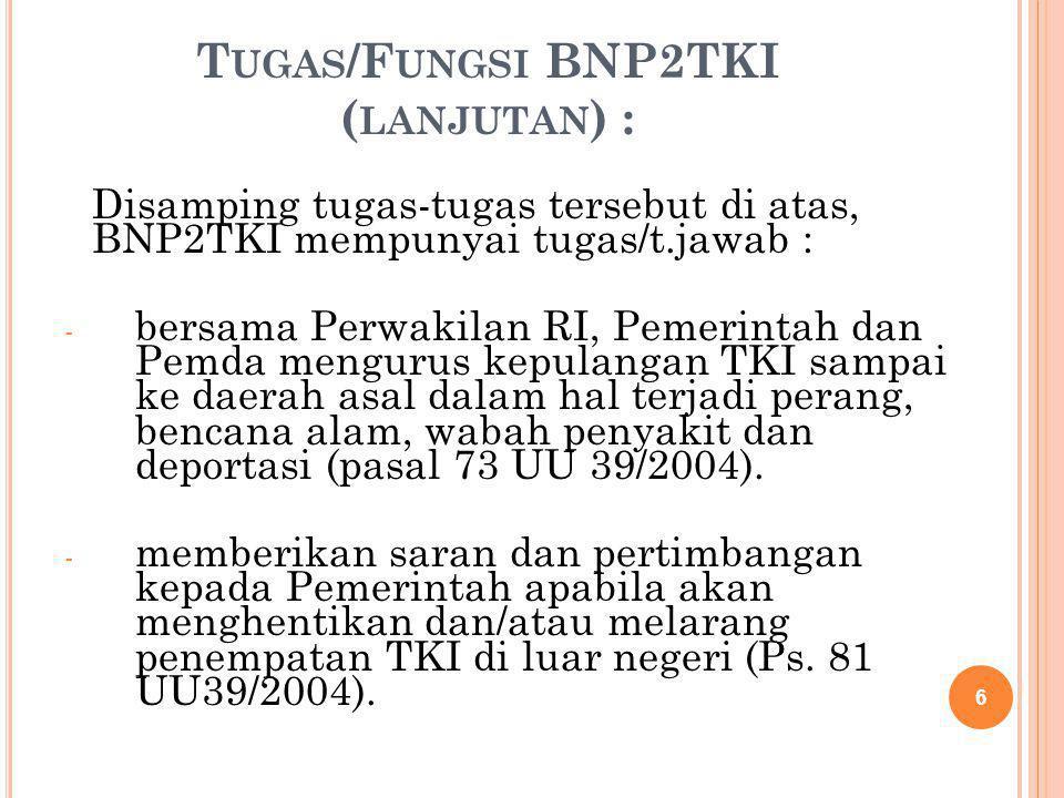 T UGAS /F UNGSI BNP2TKI ( LANJUTAN ) : Disamping tugas-tugas tersebut di atas, BNP2TKI mempunyai tugas/t.jawab : - bersama Perwakilan RI, Pemerintah d