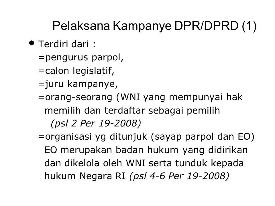 Pelaksana Kampanye DPR/DPRD (1) Terdiri dari : =pengurus parpol, =calon legislatif, =juru kampanye, =orang-seorang (WNI yang mempunyai hak memilih dan terdaftar sebagai pemilih (psl 2 Per 19-2008) =organisasi yg ditunjuk (sayap parpol dan EO) EO merupakan badan hukum yang didirikan dan dikelola oleh WNI serta tunduk kepada hukum Negara RI (psl 4-6 Per 19-2008)
