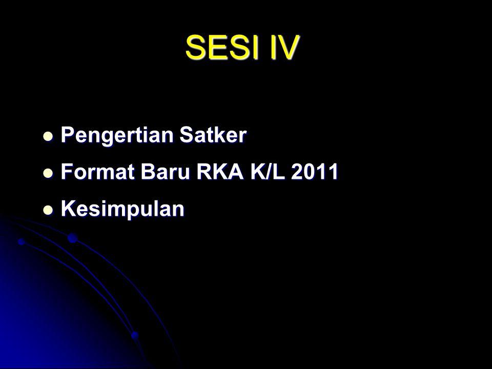 SESI IV Pengertian Satker Pengertian Satker Format Baru RKA K/L 2011 Format Baru RKA K/L 2011 Kesimpulan Kesimpulan