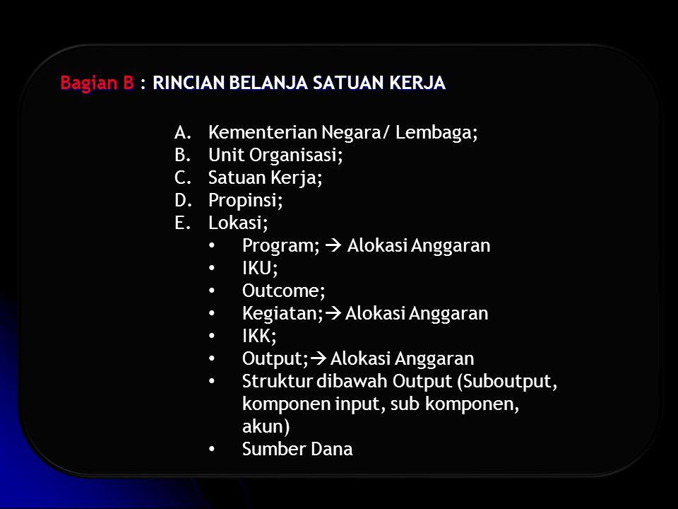 Bagian B : RINCIAN BELANJA SATUAN KERJA A.Kementerian Negara/ Lembaga; B.Unit Organisasi; C.Satuan Kerja; D.Propinsi; E.Lokasi; Program;  Alokasi Anggaran IKU; Outcome; Kegiatan;  Alokasi Anggaran IKK; Output;  Alokasi Anggaran Struktur dibawah Output (Suboutput, komponen input, sub komponen, akun) Sumber Dana