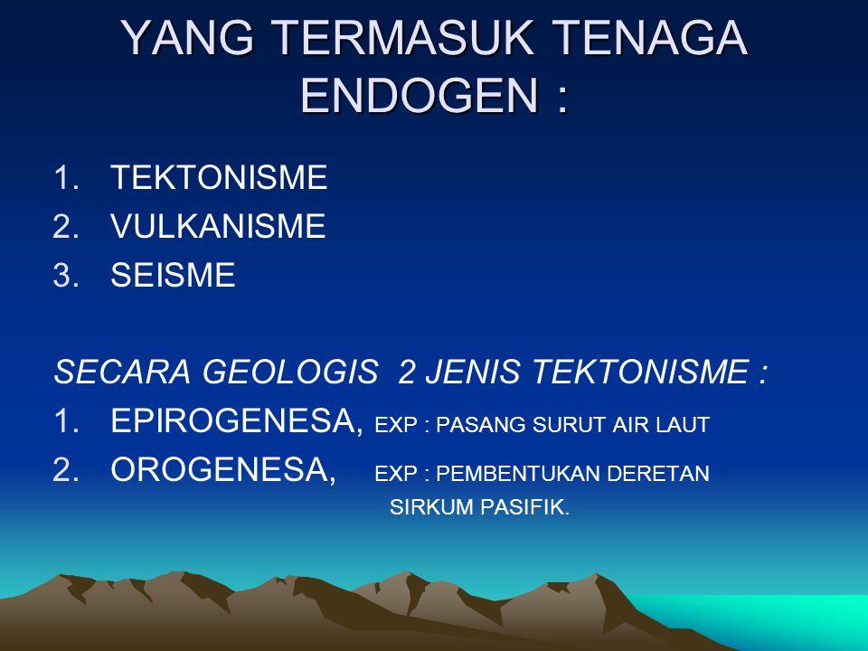 YANG TERMASUK TENAGA ENDOGEN : 1.TEKTONISME 2.VULKANISME 3.SEISME SECARA GEOLOGIS 2 JENIS TEKTONISME : 1.EPIROGENESA, EXP : PASANG SURUT AIR LAUT 2.OROGENESA, EXP : PEMBENTUKAN DERETAN SIRKUM PASIFIK.