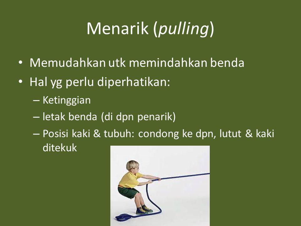 Menarik (pulling) Memudahkan utk memindahkan benda Hal yg perlu diperhatikan: – Ketinggian – letak benda (di dpn penarik) – Posisi kaki & tubuh: condong ke dpn, lutut & kaki ditekuk