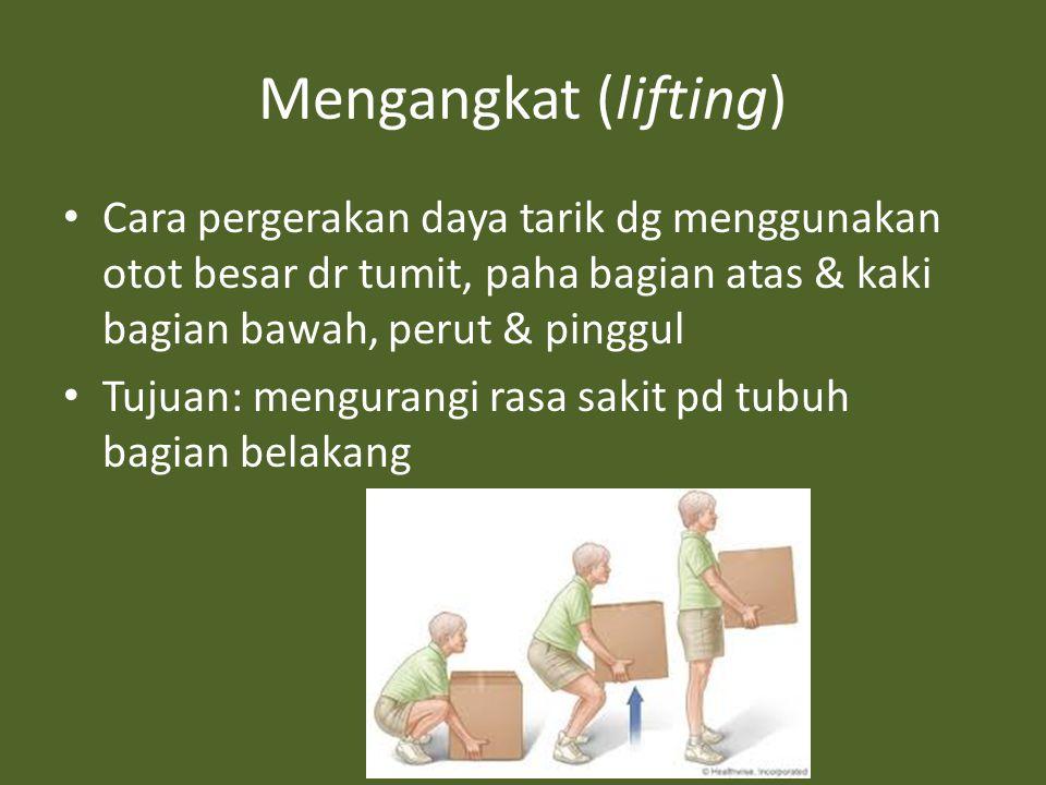 Mengangkat (lifting) Cara pergerakan daya tarik dg menggunakan otot besar dr tumit, paha bagian atas & kaki bagian bawah, perut & pinggul Tujuan: mengurangi rasa sakit pd tubuh bagian belakang
