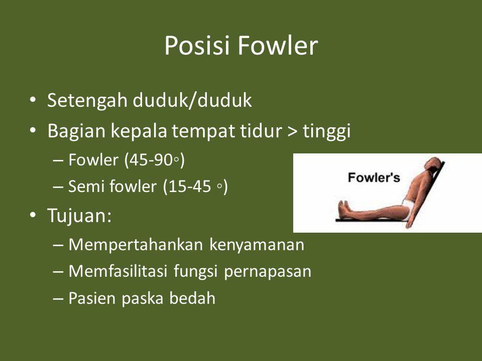 Posisi Fowler Setengah duduk/duduk Bagian kepala tempat tidur > tinggi – Fowler (45-90◦) – Semi fowler (15-45 ◦) Tujuan: – Mempertahankan kenyamanan – Memfasilitasi fungsi pernapasan – Pasien paska bedah