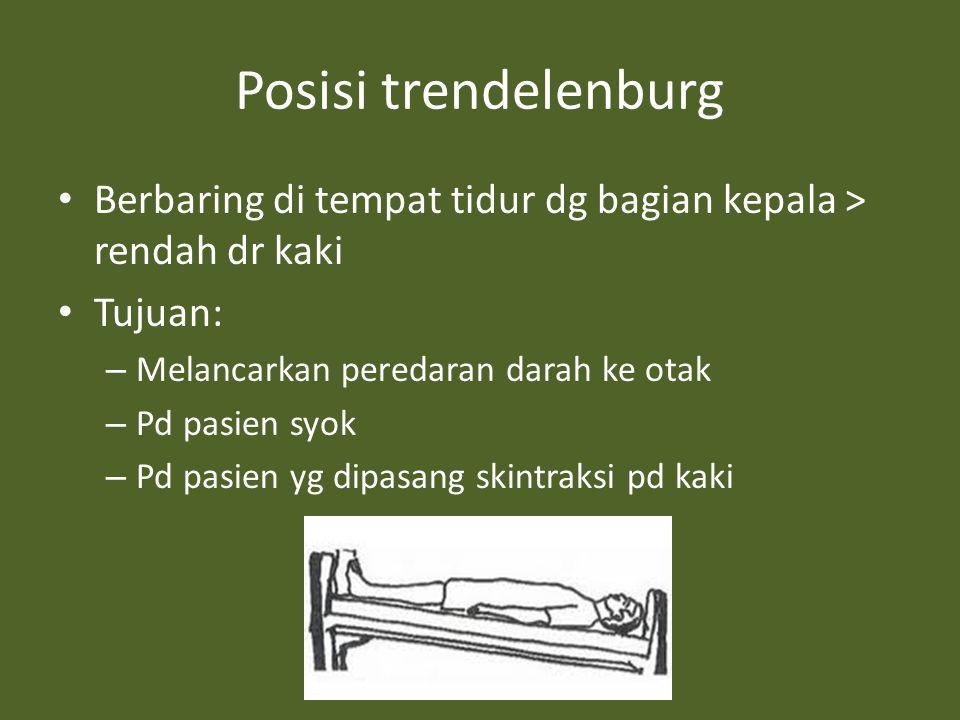 Posisi trendelenburg Berbaring di tempat tidur dg bagian kepala > rendah dr kaki Tujuan: – Melancarkan peredaran darah ke otak – Pd pasien syok – Pd pasien yg dipasang skintraksi pd kaki