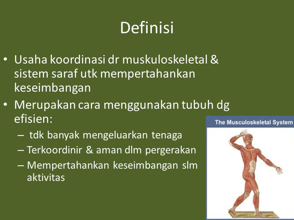 Definisi Usaha koordinasi dr muskuloskeletal & sistem saraf utk mempertahankan keseimbangan Merupakan cara menggunakan tubuh dg efisien: – tdk banyak mengeluarkan tenaga – Terkoordinir & aman dlm pergerakan – Mempertahankan keseimbangan slm aktivitas