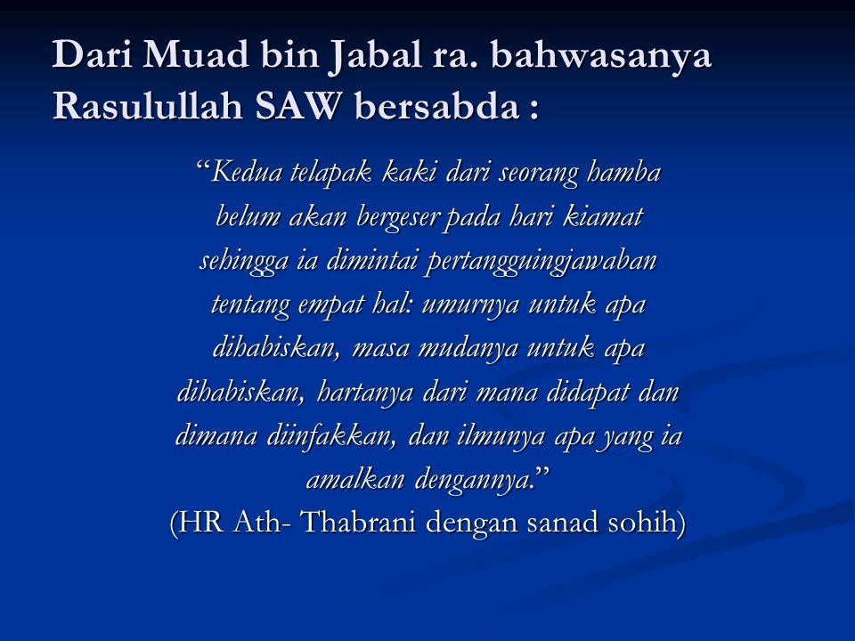 "Dari Muad bin Jabal ra. bahwasanya Rasulullah SAW bersabda : ""Kedua telapak kaki dari seorang hamba belum akan bergeser pada hari kiamat sehingga ia d"