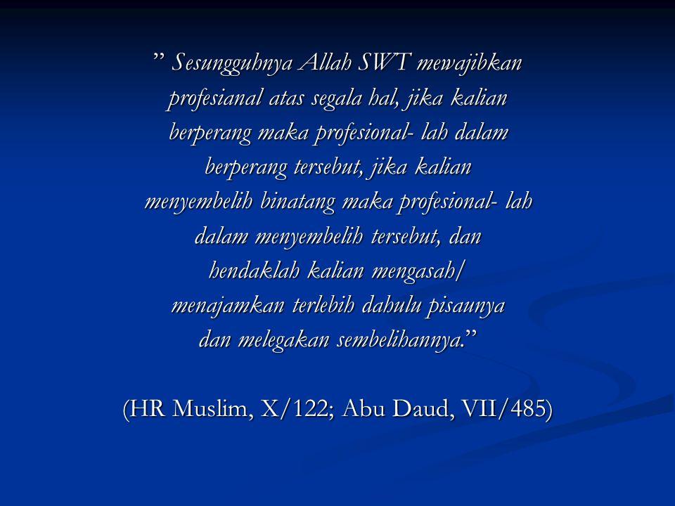 Sesungguhnya Allah SWT mewajibkan profesianal atas segala hal, jika kalian berperang maka profesional- lah dalam berperang tersebut, jika kalian menyembelih binatang maka profesional- lah dalam menyembelih tersebut, dan hendaklah kalian mengasah/ menajamkan terlebih dahulu pisaunya dan melegakan sembelihannya. (HR Muslim, X/122; Abu Daud, VII/485)