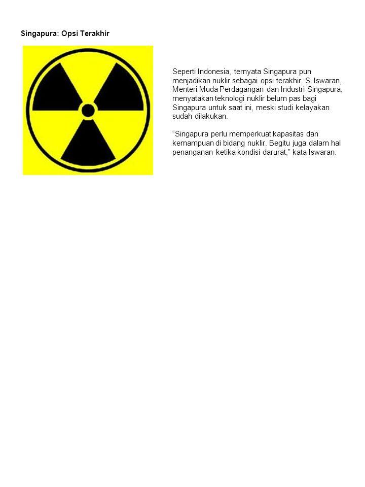 Singapura: Opsi Terakhir Seperti Indonesia, ternyata Singapura pun menjadikan nuklir sebagai opsi terakhir.