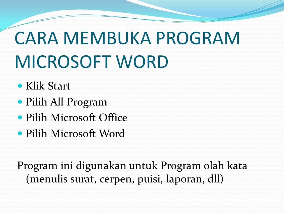 CARA MEMBUKA PROGRAM MICROSOFT WORD Klik Start Pilih All Program Pilih Microsoft Office Pilih Microsoft Word Program ini digunakan untuk Program olah