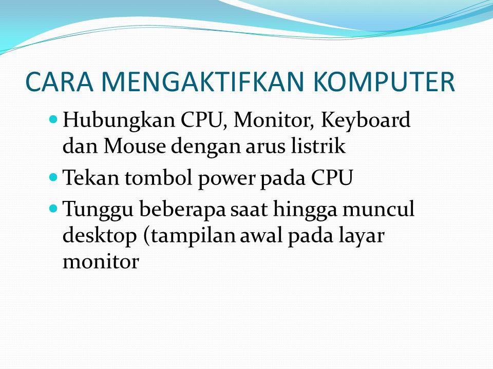 CARA MENGAKTIFKAN KOMPUTER Hubungkan CPU, Monitor, Keyboard dan Mouse dengan arus listrik Tekan tombol power pada CPU Tunggu beberapa saat hingga muncul desktop (tampilan awal pada layar monitor