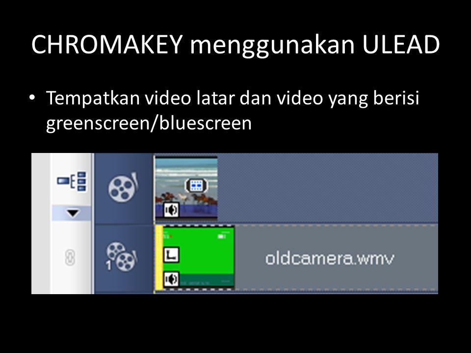 CHROMAKEY menggunakan ULEAD Tempatkan video latar dan video yang berisi greenscreen/bluescreen