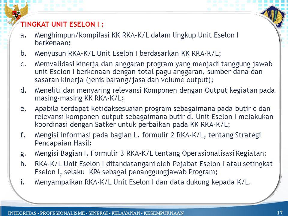 INTEGRITAS PROFESIONALISME SINERGI PELAYANAN KESEMPURNAAN TINGKAT UNIT ESELON I : a.Menghimpun/kompilasi KK RKA-K/L dalam lingkup Unit Eselon I berkenaan; b.Menyusun RKA-K/L Unit Eselon I berdasarkan KK RKA-K/L; c.Memvalidasi kinerja dan anggaran program yang menjadi tanggung jawab unit Eselon I berkenaan dengan total pagu anggaran, sumber dana dan sasaran kinerja (jenis barang/jasa dan volume output); d.Meneliti dan menyaring relevansi Komponen dengan Output kegiatan pada masing-masing KK RKA-K/L; e.Apabila terdapat ketidaksesuaian program sebagaimana pada butir c dan relevansi komponen-output sebagaimana butir d, Unit Eselon I melakukan koordinasi dengan Satker untuk perbaikan pada KK RKA-K/L; f.Mengisi informasi pada bagian L.