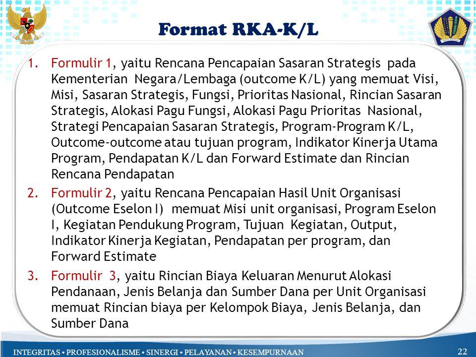 INTEGRITAS PROFESIONALISME SINERGI PELAYANAN KESEMPURNAAN 1.Formulir 1, yaitu Rencana Pencapaian Sasaran Strategis pada Kementerian Negara/Lembaga (outcome K/L) yang memuat Visi, Misi, Sasaran Strategis, Fungsi, Prioritas Nasional, Rincian Sasaran Strategis, Alokasi Pagu Fungsi, Alokasi Pagu Prioritas Nasional, Strategi Pencapaian Sasaran Strategis, Program-Program K/L, Outcome-outcome atau tujuan program, Indikator Kinerja Utama Program, Pendapatan K/L dan Forward Estimate dan Rincian Rencana Pendapatan 2.Formulir 2, yaitu Rencana Pencapaian Hasil Unit Organisasi (Outcome Eselon I) memuat Misi unit organisasi, Program Eselon I, Kegiatan Pendukung Program, Tujuan Kegiatan, Output, Indikator Kinerja Kegiatan, Pendapatan per program, dan Forward Estimate 3.Formulir 3, yaitu Rincian Biaya Keluaran Menurut Alokasi Pendanaan, Jenis Belanja dan Sumber Dana per Unit Organisasi memuat Rincian biaya per Kelompok Biaya, Jenis Belanja, dan Sumber Dana 22 Format RKA-K/L