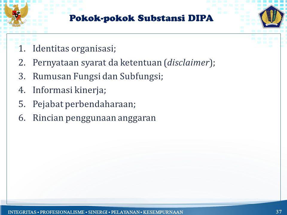 INTEGRITAS PROFESIONALISME SINERGI PELAYANAN KESEMPURNAAN 37 Pokok-pokok Substansi DIPA 1.Identitas organisasi; 2.Pernyataan syarat da ketentuan (disclaimer); 3.Rumusan Fungsi dan Subfungsi; 4.Informasi kinerja; 5.Pejabat perbendaharaan; 6.Rincian penggunaan anggaran