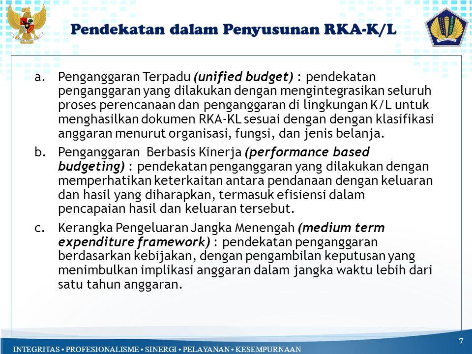INTEGRITAS PROFESIONALISME SINERGI PELAYANAN KESEMPURNAAN Pendekatan dalam Penyusunan RKA-K/L 7 a.Penganggaran Terpadu (unified budget) : pendekatan penganggaran yang dilakukan dengan mengintegrasikan seluruh proses perencanaan dan penganggaran di lingkungan K/L untuk menghasilkan dokumen RKA-KL sesuai dengan dengan klasifikasi anggaran menurut organisasi, fungsi, dan jenis belanja.