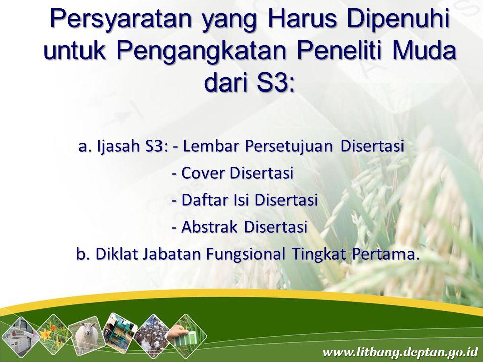 www.litbang.deptan.go.id Persyaratan yang Harus Dipenuhi untuk Pengangkatan Peneliti Muda dari S3: a. Ijasah S3: - Lembar Persetujuan Disertasi - Cove