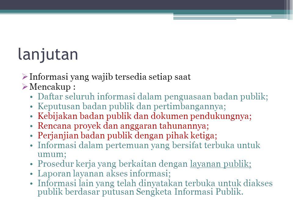 lanjutan  Informasi yang wajib tersedia setiap saat  Mencakup : Daftar seluruh informasi dalam penguasaan badan publik; Keputusan badan publik dan p