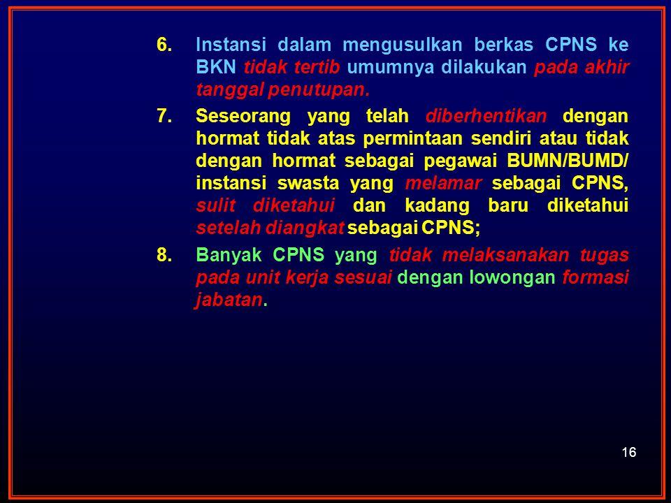 16 6.Instansi dalam mengusulkan berkas CPNS ke BKN tidak tertib umumnya dilakukan pada akhir tanggal penutupan. 7.Seseorang yang telah diberhentikan d