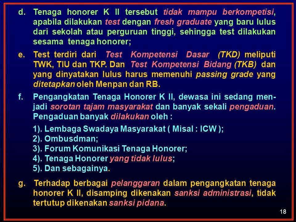 18 d.Tenaga honorer K II tersebut tidak mampu berkompetisi, apabila dilakukan test dengan fresh graduate yang baru lulus dari sekolah atau perguruan t