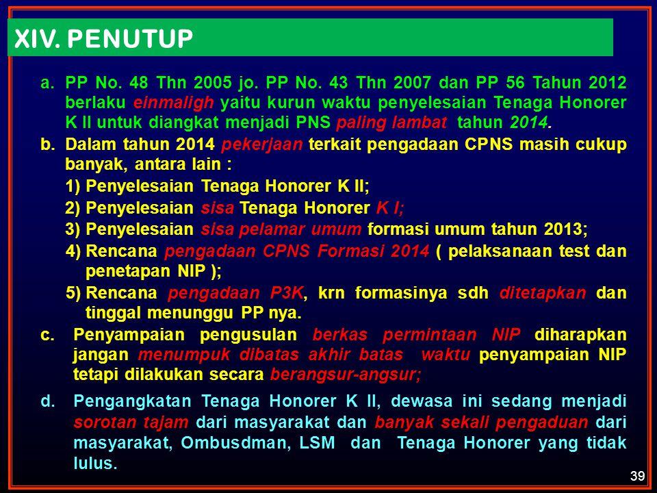 XIV. PENUTUP a.PP No. 48 Thn 2005 jo. PP No. 43 Thn 2007 dan PP 56 Tahun 2012 berlaku einmaligh yaitu kurun waktu penyelesaian Tenaga Honorer K II unt