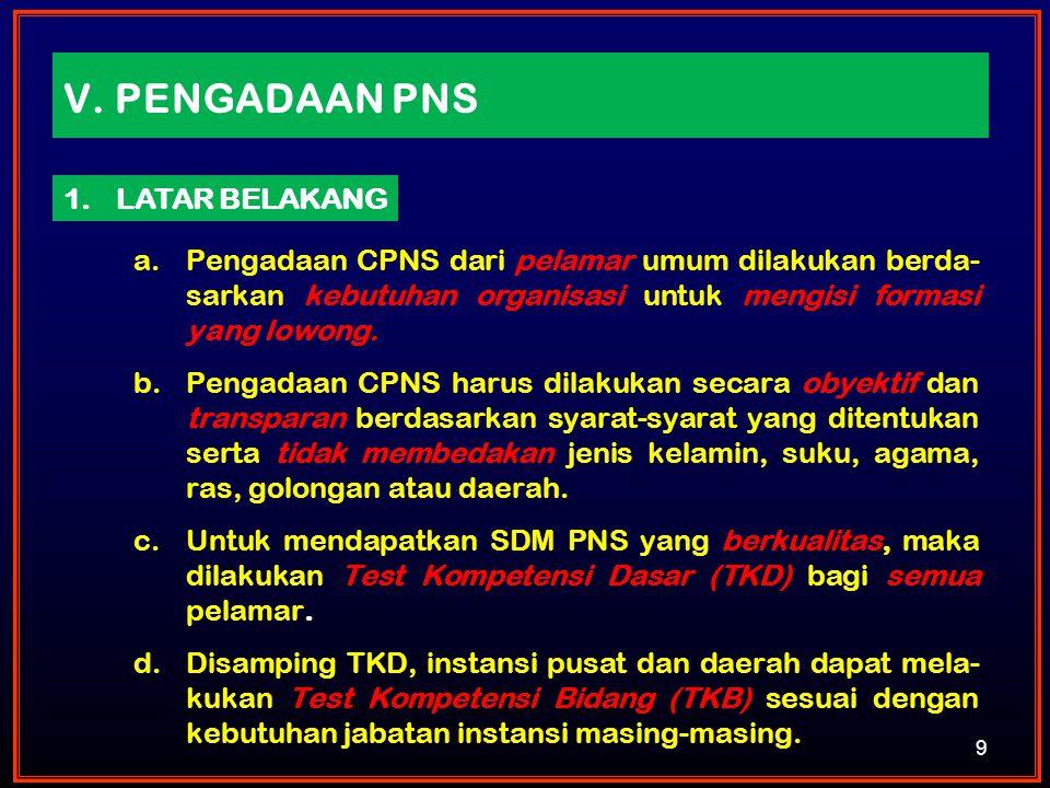 V. PENGADAAN PNS a.Pengadaan CPNS dari pelamar umum dilakukan berda- sarkan kebutuhan organisasi untuk mengisi formasi yang lowong. b.Pengadaan CPNS h