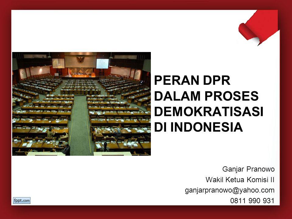 PERAN DPR DALAM PROSES DEMOKRATISASI DI INDONESIA Ganjar Pranowo Wakil Ketua Komisi II ganjarpranowo@yahoo.com 0811 990 931