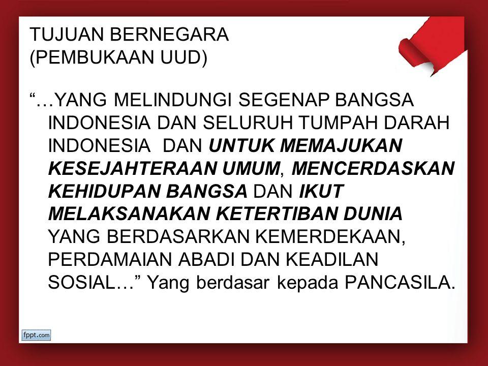 "TUJUAN BERNEGARA (PEMBUKAAN UUD) ""…YANG MELINDUNGI SEGENAP BANGSA INDONESIA DAN SELURUH TUMPAH DARAH INDONESIA DAN UNTUK MEMAJUKAN KESEJAHTERAAN UMUM,"