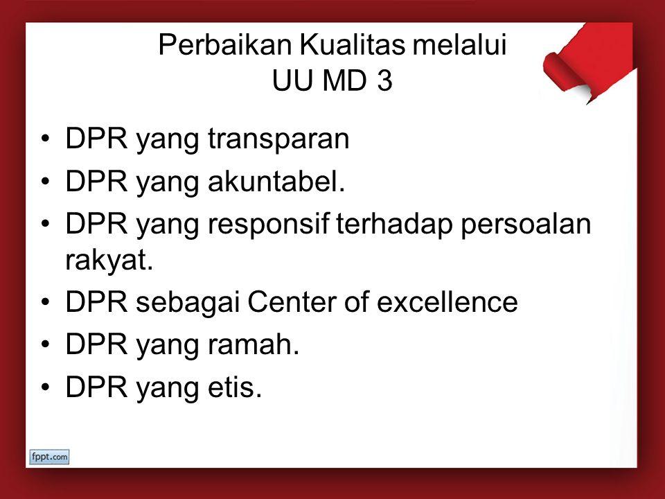 Perbaikan Kualitas melalui UU MD 3 DPR yang transparan DPR yang akuntabel. DPR yang responsif terhadap persoalan rakyat. DPR sebagai Center of excelle