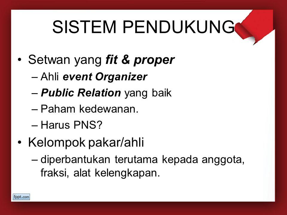 SISTEM PENDUKUNG Setwan yang fit & proper –Ahli event Organizer –Public Relation yang baik –Paham kedewanan. –Harus PNS? Kelompok pakar/ahli –diperban