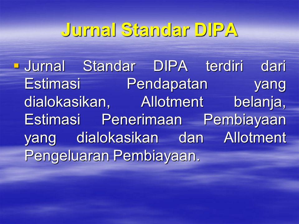 Jurnal Standar DIPA  Jurnal Standar DIPA terdiri dari Estimasi Pendapatan yang dialokasikan, Allotment belanja, Estimasi Penerimaan Pembiayaan yang d