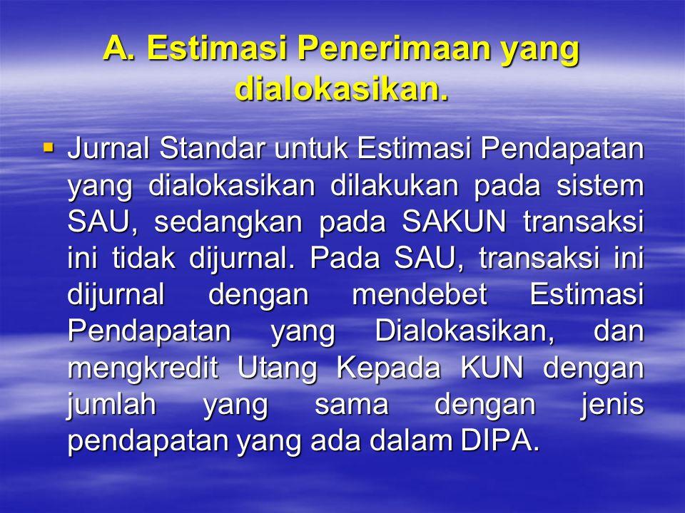 A. Estimasi Penerimaan yang dialokasikan.  Jurnal Standar untuk Estimasi Pendapatan yang dialokasikan dilakukan pada sistem SAU, sedangkan pada SAKUN