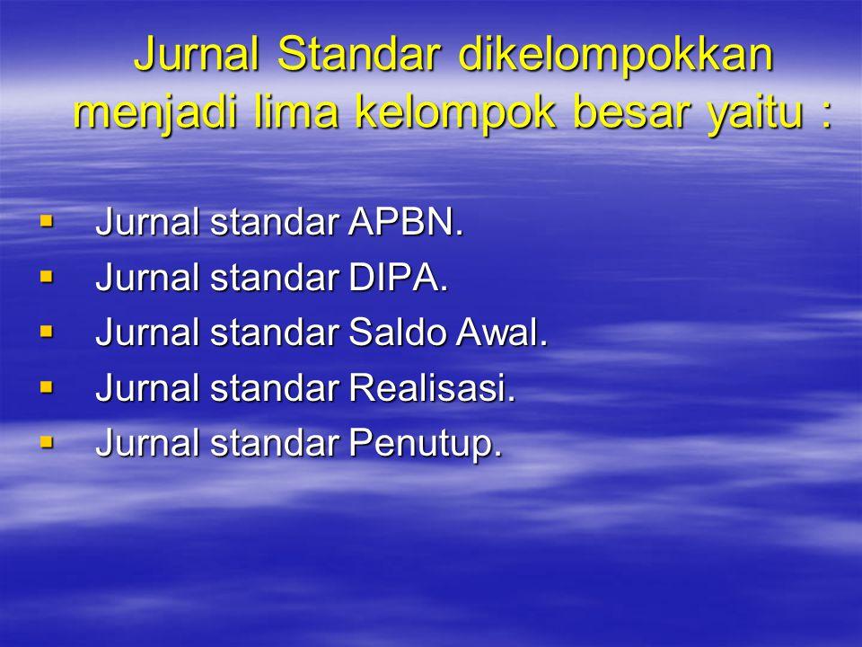 Jurnal Standar dikelompokkan menjadi lima kelompok besar yaitu :  Jurnal standar APBN.  Jurnal standar DIPA.  Jurnal standar Saldo Awal.  Jurnal s