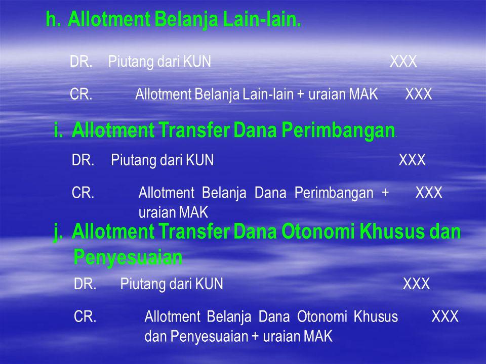 h. Allotment Belanja Lain-lain. DR.Piutang dari KUNXXX CR.Allotment Belanja Lain-lain + uraian MAKXXX i.Allotment Transfer Dana Perimbangan. DR.Piutan