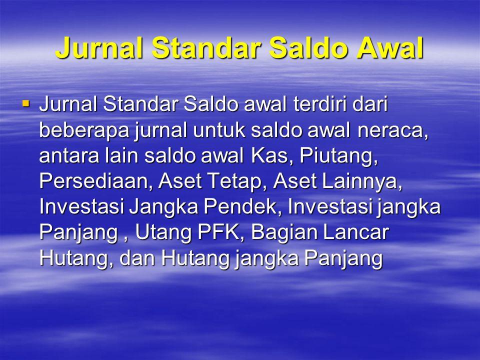 Jurnal Standar Saldo Awal  Jurnal Standar Saldo awal terdiri dari beberapa jurnal untuk saldo awal neraca, antara lain saldo awal Kas, Piutang, Perse