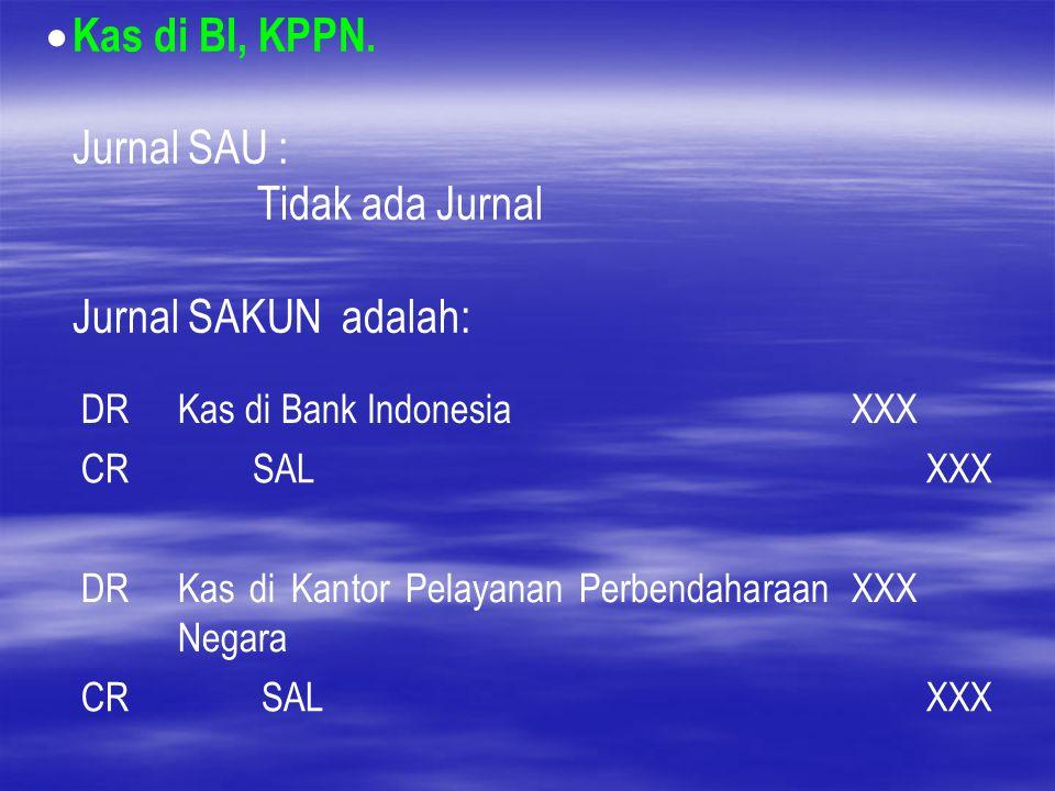  Kas di BI, KPPN. Jurnal SAU : Tidak ada Jurnal Jurnal SAKUN adalah: DRKas di Bank IndonesiaXXX CR SALXXX DRKas di Kantor Pelayanan Perbendaharaan Ne