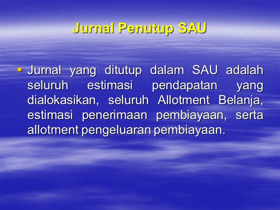 Jurnal Penutup SAU  Jurnal yang ditutup dalam SAU adalah seluruh estimasi pendapatan yang dialokasikan, seluruh Allotment Belanja, estimasi penerimaa