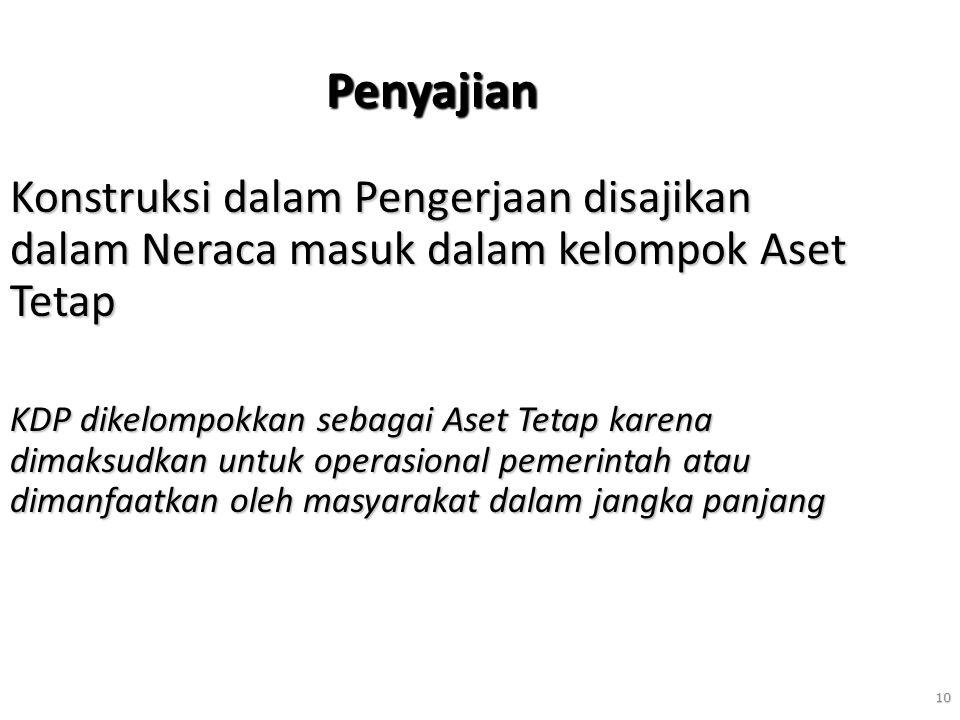 10 Penyajian Konstruksi dalam Pengerjaan disajikan dalam Neraca masuk dalam kelompok Aset Tetap KDP dikelompokkan sebagai Aset Tetap karena dimaksudka