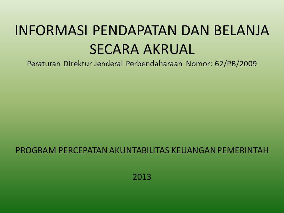 INFORMASI PENDAPATAN DAN BELANJA SECARA AKRUAL Peraturan Direktur Jenderal Perbendaharaan Nomor: 62/PB/2009 PROGRAM PERCEPATAN AKUNTABILITAS KEUANGAN