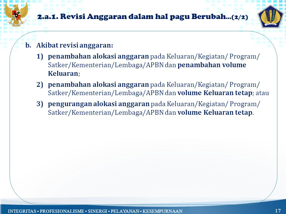 INTEGRITAS PROFESIONALISME SINERGI PELAYANAN KESEMPURNAAN 17 b.Akibat revisi anggaran: 1)penambahan alokasi anggaran pada Keluaran/Kegiatan/ Program/ Satker/Kementerian/Lembaga/APBN dan penambahan volume Keluaran; 2)penambahan alokasi anggaran pada Keluaran/Kegiatan/ Program/ Satker/Kementerian/Lembaga/APBN dan volume Keluaran tetap; atau 3)pengurangan alokasi anggaran pada Keluaran/Kegiatan/ Program/ Satker/Kementerian/Lembaga/APBN dan volume Keluaran tetap.