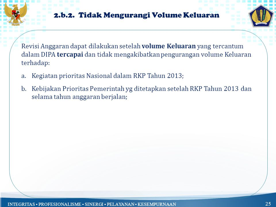 INTEGRITAS PROFESIONALISME SINERGI PELAYANAN KESEMPURNAAN 25 Revisi Anggaran dapat dilakukan setelah volume Keluaran yang tercantum dalam DIPA tercapai dan tidak mengakibatkan pengurangan volume Keluaran terhadap: a.Kegiatan prioritas Nasional dalam RKP Tahun 2013; b.Kebijakan Prioritas Pemerintah yg ditetapkan setelah RKP Tahun 2013 dan selama tahun anggaran berjalan; 2.b.2.