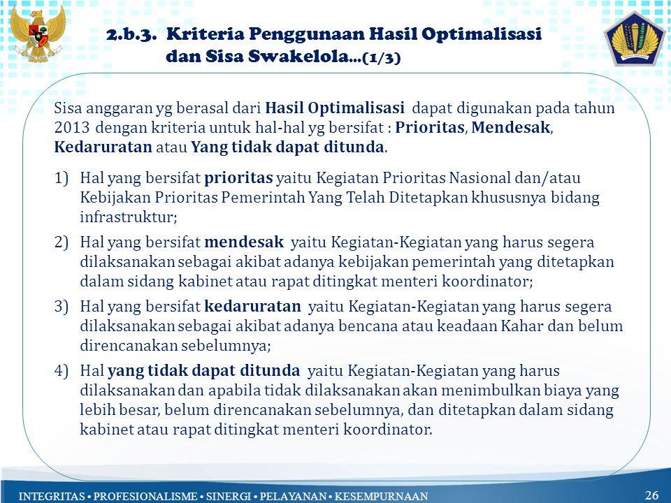 INTEGRITAS PROFESIONALISME SINERGI PELAYANAN KESEMPURNAAN 26 Sisa anggaran yg berasal dari Hasil Optimalisasi dapat digunakan pada tahun 2013 dengan kriteria untuk hal-hal yg bersifat : Prioritas, Mendesak, Kedaruratan atau Yang tidak dapat ditunda.