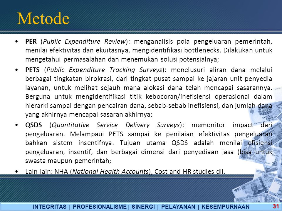 Metode INTEGRITAS  PROFESIONALISME  SINERGI  PELAYANAN  KESEMPURNAAN 31 PER (Public Expenditure Review): menganalisis pola pengeluaran pemerintah, menilai efektivitas dan ekuitasnya, mengidentifikasi bottlenecks.