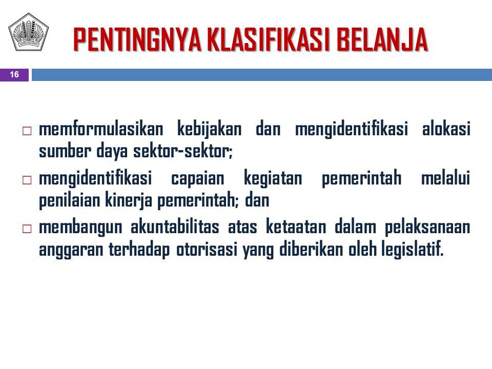 PENTINGNYA KLASIFIKASI BELANJA  memformulasikan kebijakan dan mengidentifikasi alokasi sumber daya sektor-sektor;  mengidentifikasi capaian kegiatan pemerintah melalui penilaian kinerja pemerintah; dan  membangun akuntabilitas atas ketaatan dalam pelaksanaan anggaran terhadap otorisasi yang diberikan oleh legislatif.