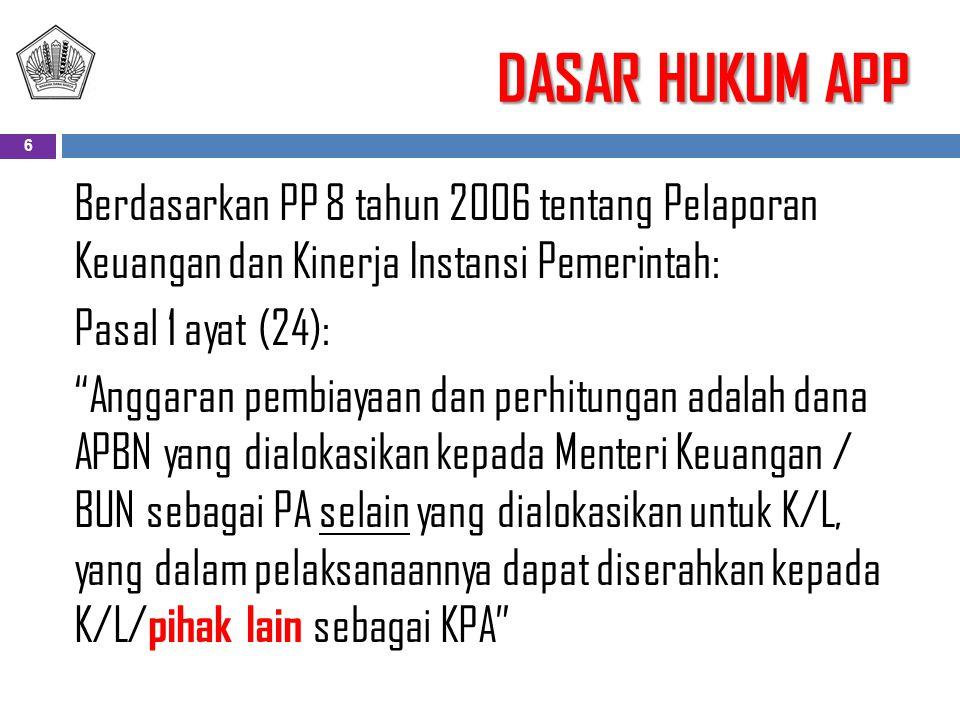 DASAR HUKUM APP Berdasarkan PP 8 tahun 2006 tentang Pelaporan Keuangan dan Kinerja Instansi Pemerintah: Pasal 1 ayat (24): Anggaran pembiayaan dan perhitungan adalah dana APBN yang dialokasikan kepada Menteri Keuangan / BUN sebagai PA selain yang dialokasikan untuk K/L, yang dalam pelaksanaannya dapat diserahkan kepada K/L/ pihak lain sebagai KPA 6